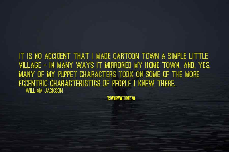 My Characteristics Sayings By William Jackson: It is no accident that I made Cartoon Town a simple little village - in