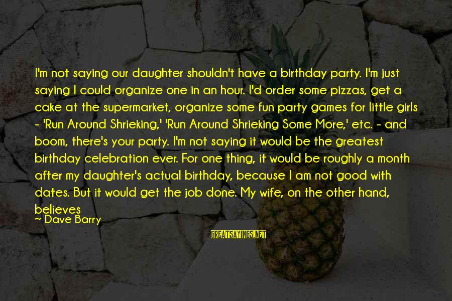 My Daughter Birthday Sayings By Dave Barry: I'm not saying our daughter shouldn't have a birthday party. I'm just saying I could