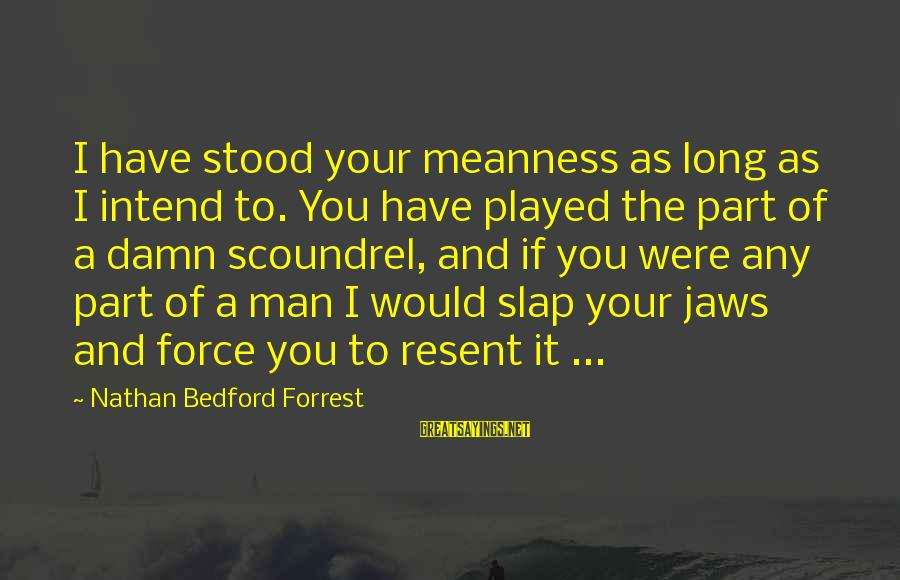 My Daughter Birthday Sayings By Nathan Bedford Forrest: I have stood your meanness as long as I intend to. You have played the