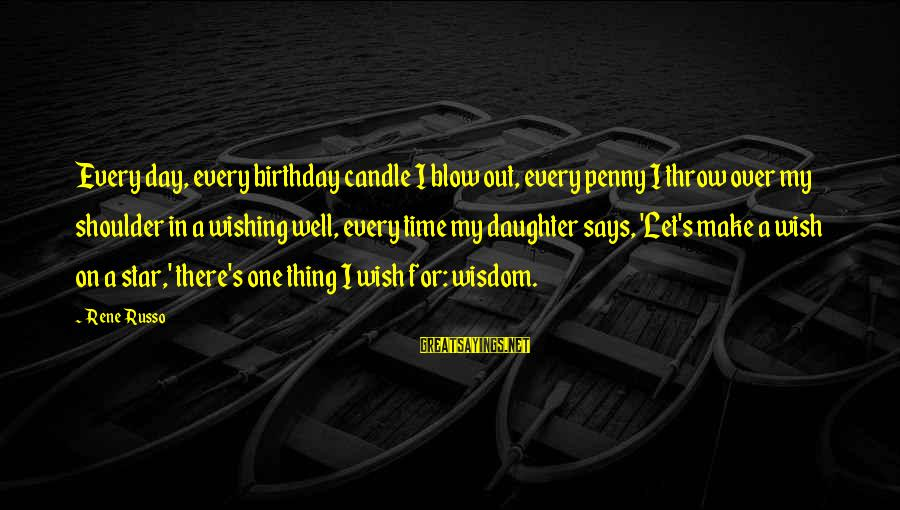 My Daughter Birthday Sayings By Rene Russo: Every day, every birthday candle I blow out, every penny I throw over my shoulder