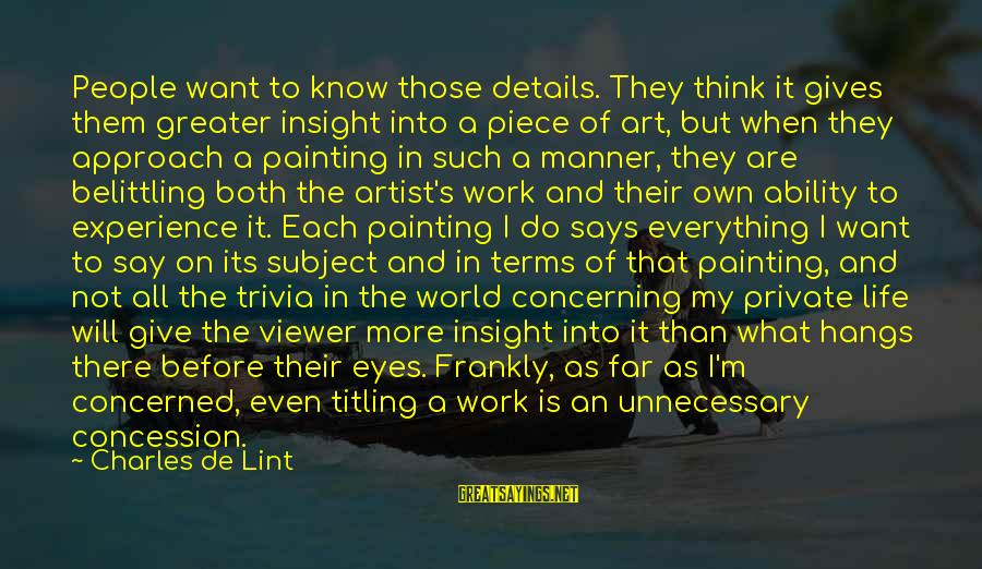 My Eyes Says Everything Sayings By Charles De Lint: People want to know those details. They think it gives them greater insight into a