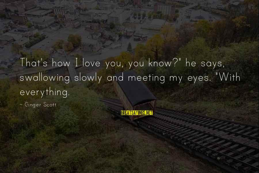 "My Eyes Says Everything Sayings By Ginger Scott: That's how I love you, you know?"" he says, swallowing slowly and meeting my eyes."
