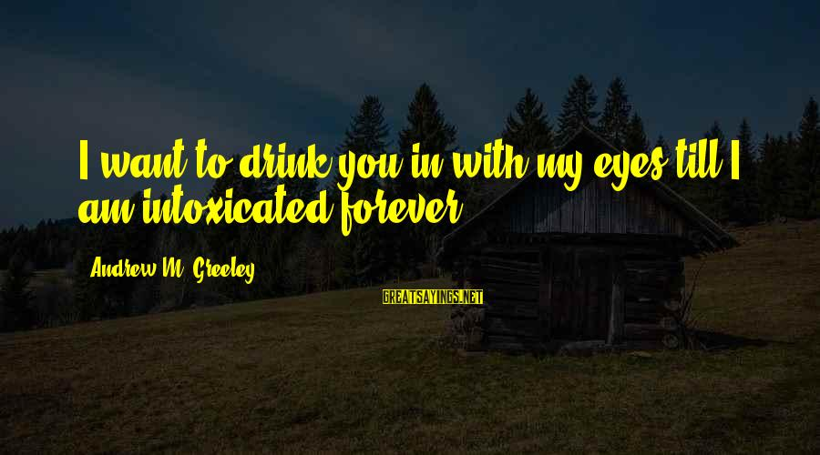 My Forever With You Sayings By Andrew M. Greeley: I want to drink you in with my eyes till I am intoxicated forever.