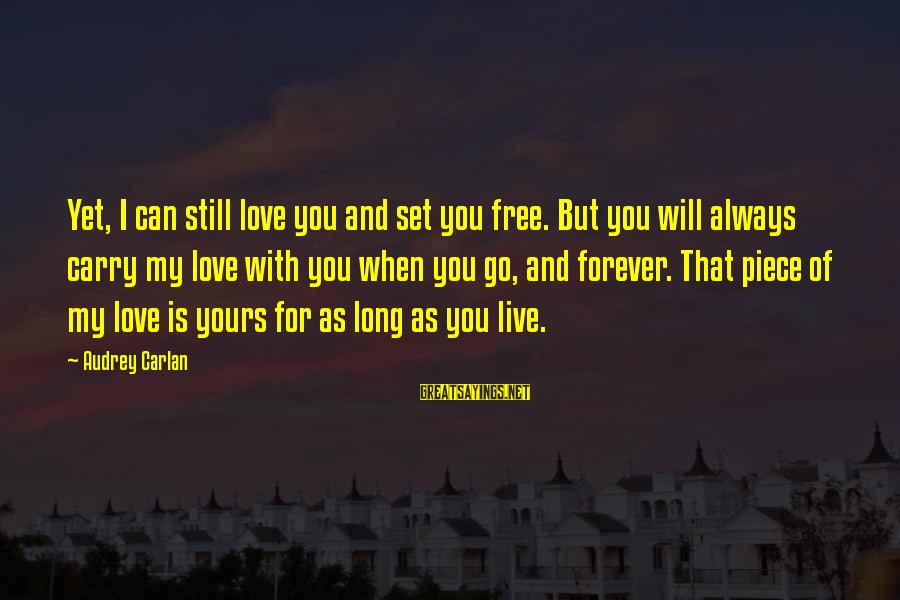 My Forever With You Sayings By Audrey Carlan: Yet, I can still love you and set you free. But you will always carry