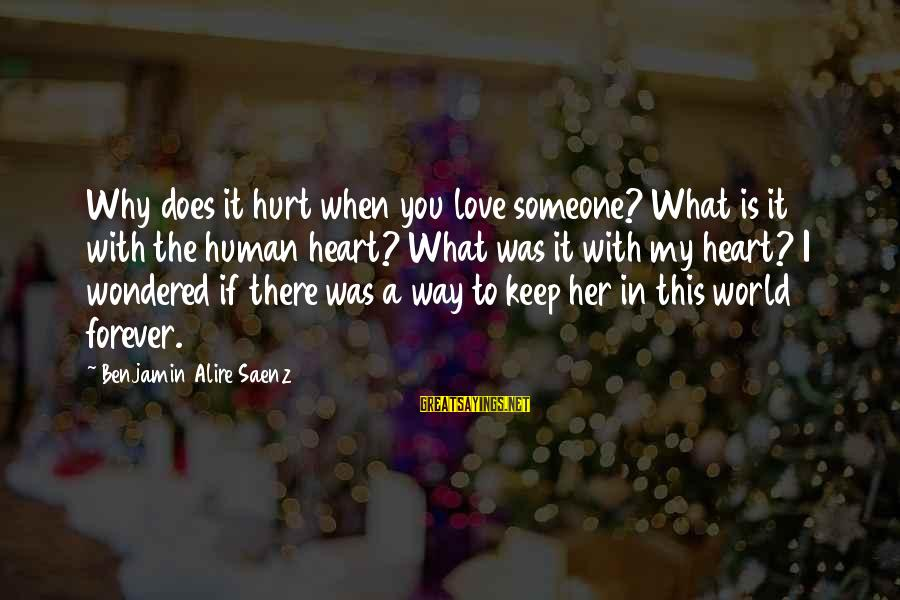 My Forever With You Sayings By Benjamin Alire Saenz: Why does it hurt when you love someone? What is it with the human heart?
