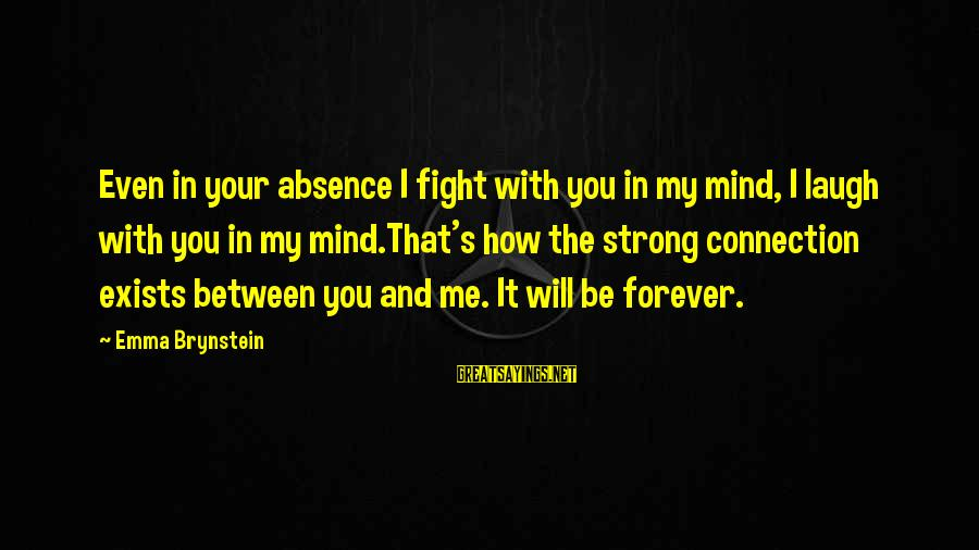 My Forever With You Sayings By Emma Brynstein: Even in your absence I fight with you in my mind, I laugh with you