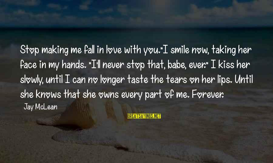 """My Forever With You Sayings By Jay McLean: Stop making me fall in love with you.""""I smile now, taking her face in my"""