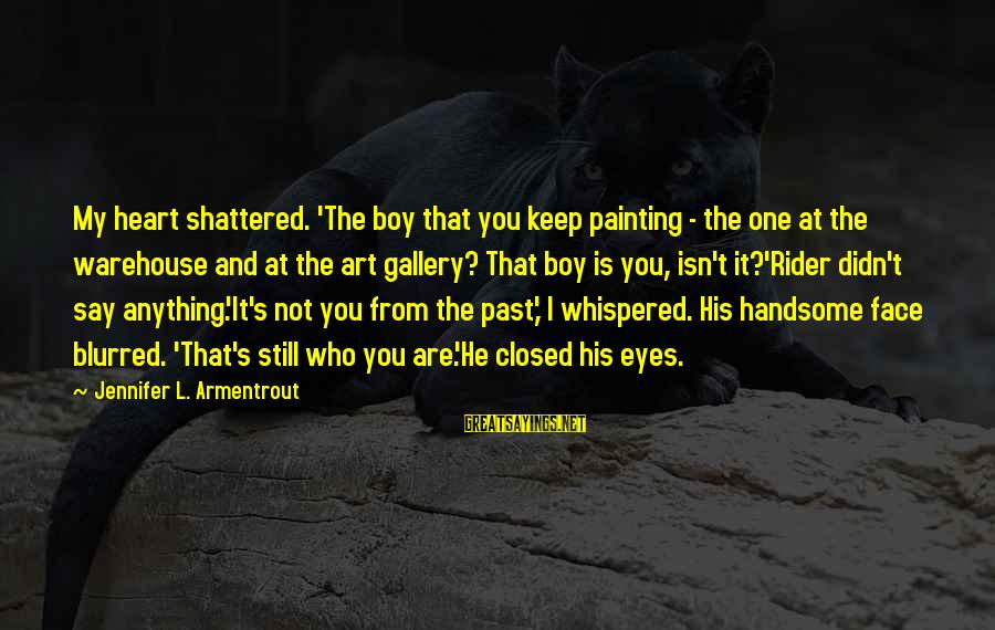 My Forever With You Sayings By Jennifer L. Armentrout: My heart shattered. 'The boy that you keep painting - the one at the warehouse