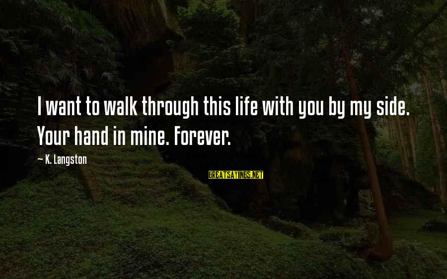 My Forever With You Sayings By K. Langston: I want to walk through this life with you by my side. Your hand in