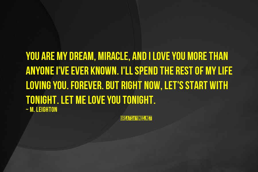 My Forever With You Sayings By M. Leighton: You are my dream, Miracle, and i love you more than anyone I've ever known.