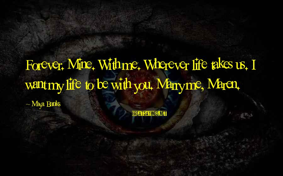 My Forever With You Sayings By Maya Banks: Forever. Mine. With me. Wherever life takes us. I want my life to be with