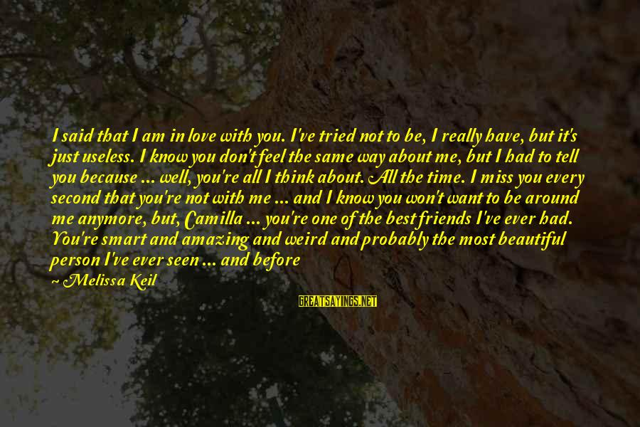 My Forever With You Sayings By Melissa Keil: I said that I am in love with you. I've tried not to be, I