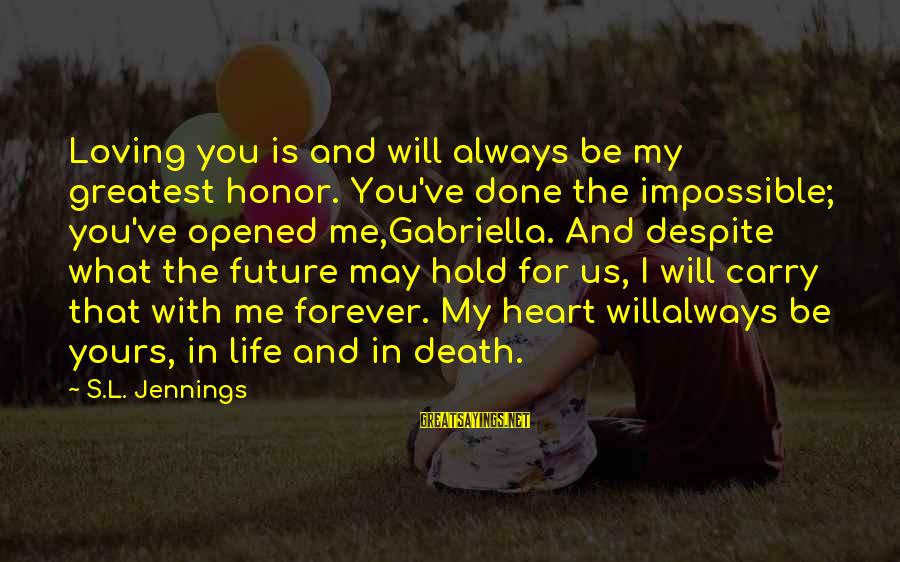 My Forever With You Sayings By S.L. Jennings: Loving you is and will always be my greatest honor. You've done the impossible; you've