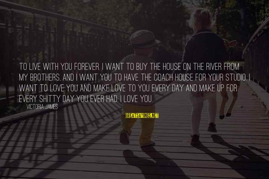 My Forever With You Sayings By Victoria James: to live with you forever. I want to buy the house on the river from