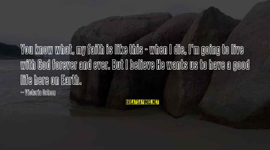 My Forever With You Sayings By Victoria Osteen: You know what, my faith is like this - when I die, I'm going to