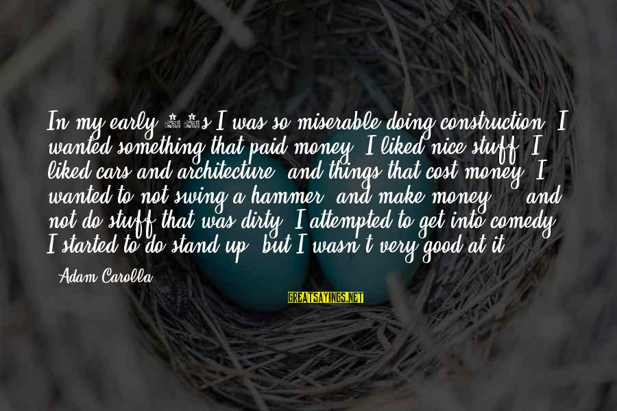 My Hammer Sayings By Adam Carolla: In my early 20s I was so miserable doing construction, I wanted something that paid