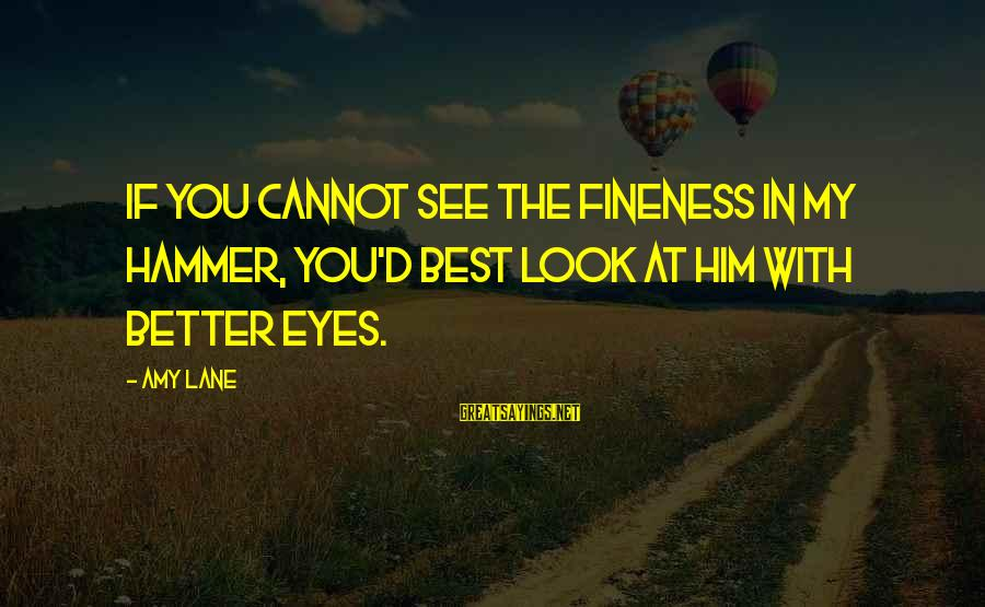My Hammer Sayings By Amy Lane: If you cannot see the fineness in my Hammer, you'd best look at him with