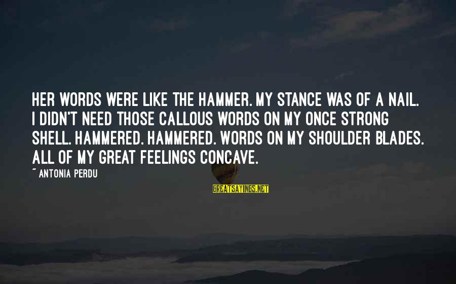 My Hammer Sayings By Antonia Perdu: Her words were like the hammer. My stance was of a nail. I didn't need