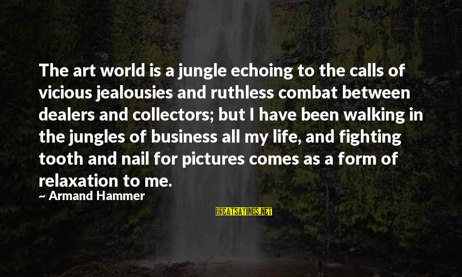 My Hammer Sayings By Armand Hammer: The art world is a jungle echoing to the calls of vicious jealousies and ruthless