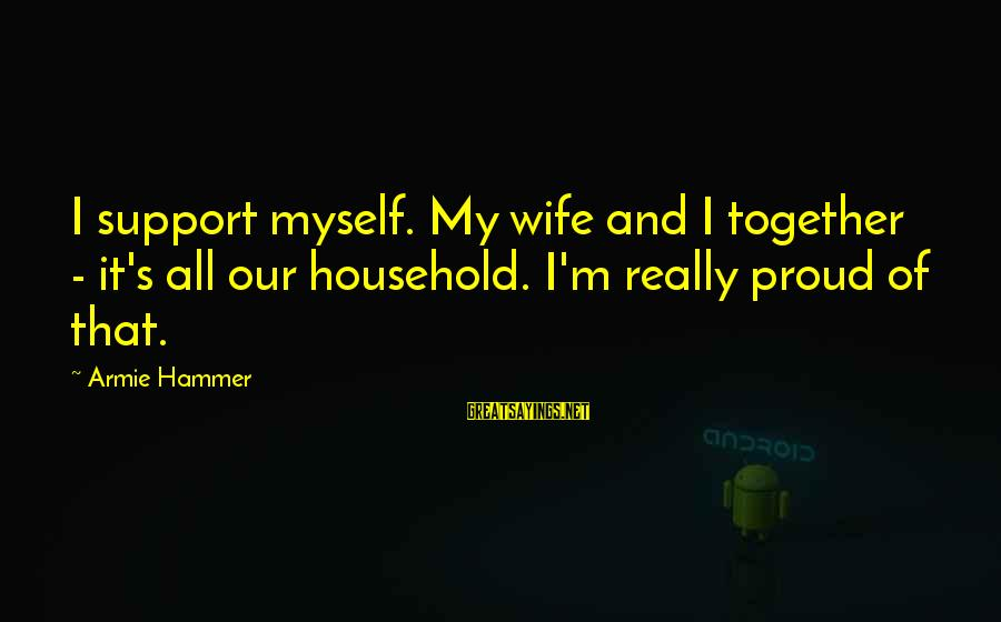 My Hammer Sayings By Armie Hammer: I support myself. My wife and I together - it's all our household. I'm really