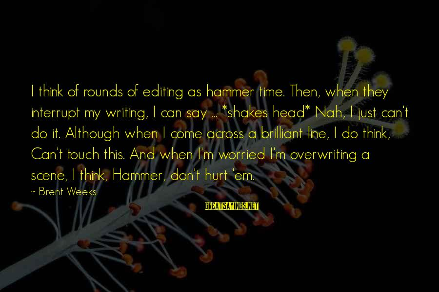 My Hammer Sayings By Brent Weeks: I think of rounds of editing as hammer time. Then, when they interrupt my writing,