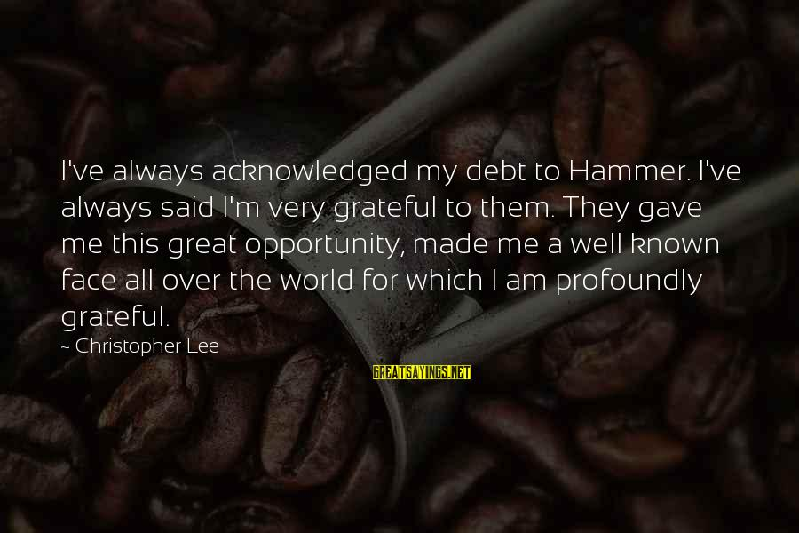 My Hammer Sayings By Christopher Lee: I've always acknowledged my debt to Hammer. I've always said I'm very grateful to them.