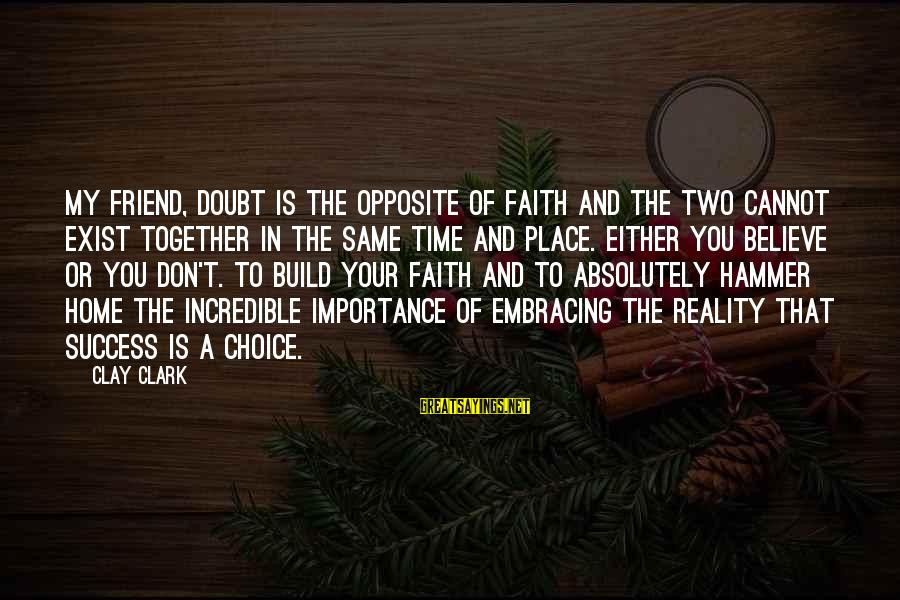 My Hammer Sayings By Clay Clark: My friend, doubt is the opposite of faith and the two cannot exist together in