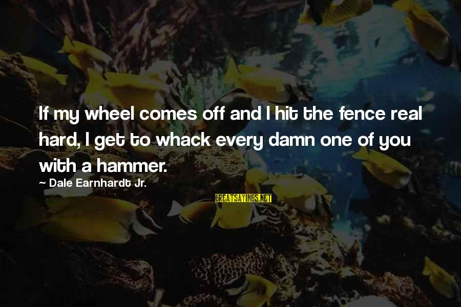 My Hammer Sayings By Dale Earnhardt Jr.: If my wheel comes off and I hit the fence real hard, I get to