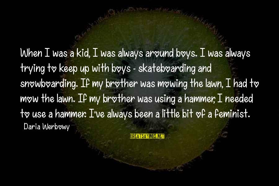 My Hammer Sayings By Daria Werbowy: When I was a kid, I was always around boys. I was always trying to