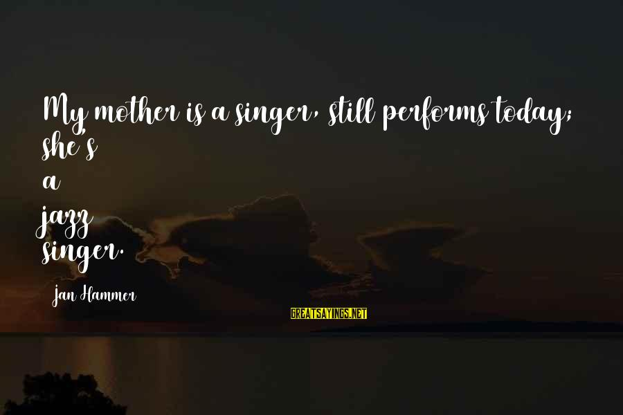 My Hammer Sayings By Jan Hammer: My mother is a singer, still performs today; she's a jazz singer.
