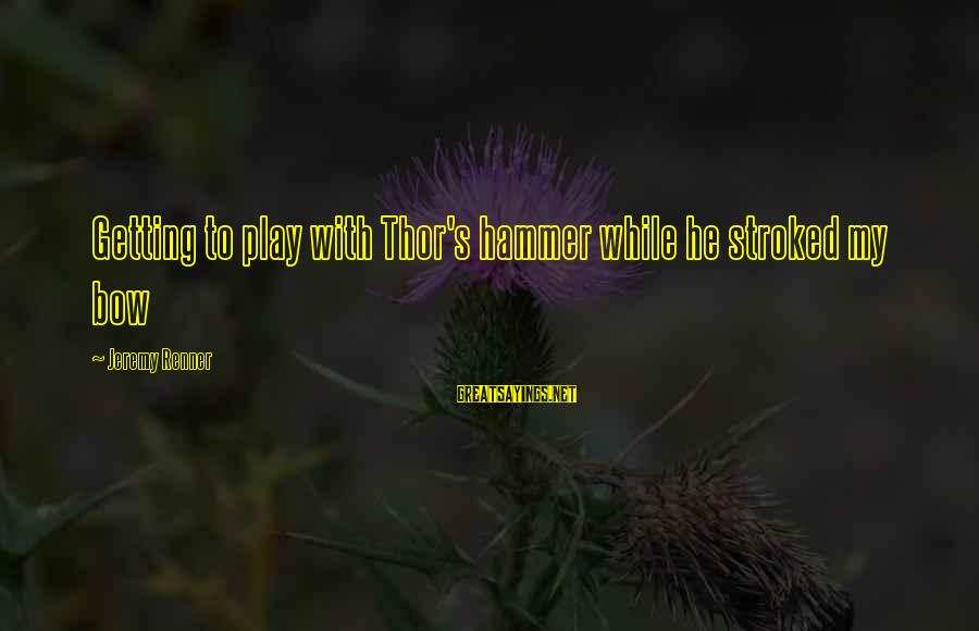 My Hammer Sayings By Jeremy Renner: Getting to play with Thor's hammer while he stroked my bow