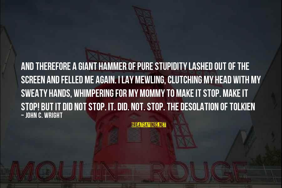My Hammer Sayings By John C. Wright: And therefore a giant hammer of pure stupidity lashed out of the screen and felled