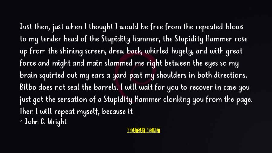 My Hammer Sayings By John C. Wright: Just then, just when I thought I would be free from the repeated blows to