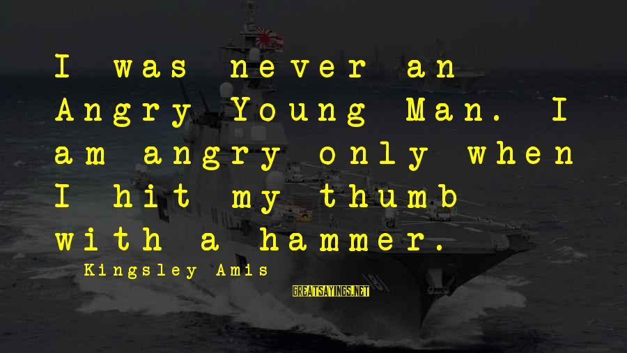 My Hammer Sayings By Kingsley Amis: I was never an Angry Young Man. I am angry only when I hit my