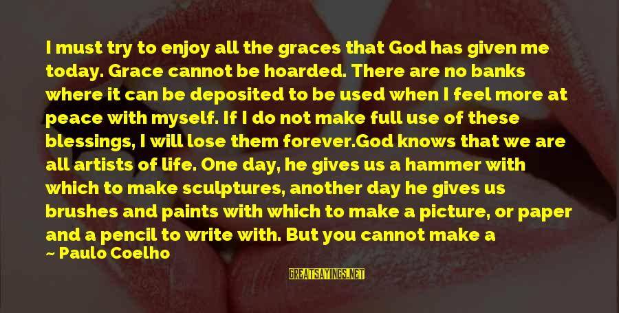 My Hammer Sayings By Paulo Coelho: I must try to enjoy all the graces that God has given me today. Grace