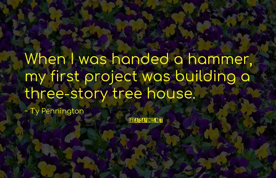 My Hammer Sayings By Ty Pennington: When I was handed a hammer, my first project was building a three-story tree house.
