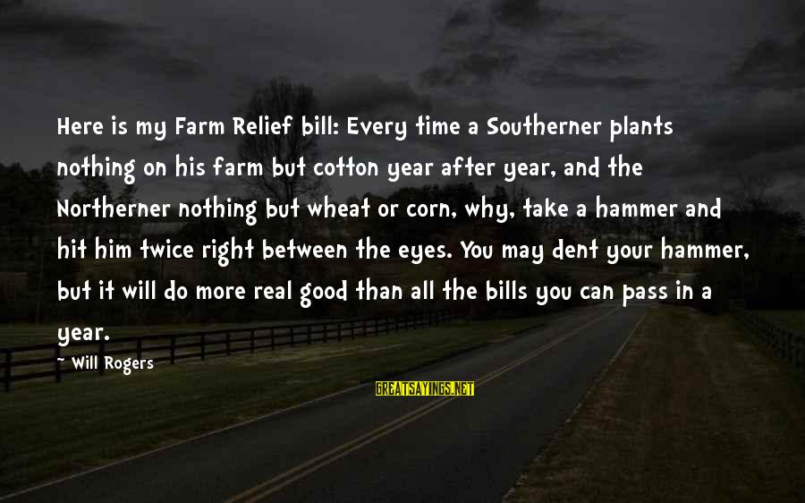 My Hammer Sayings By Will Rogers: Here is my Farm Relief bill: Every time a Southerner plants nothing on his farm