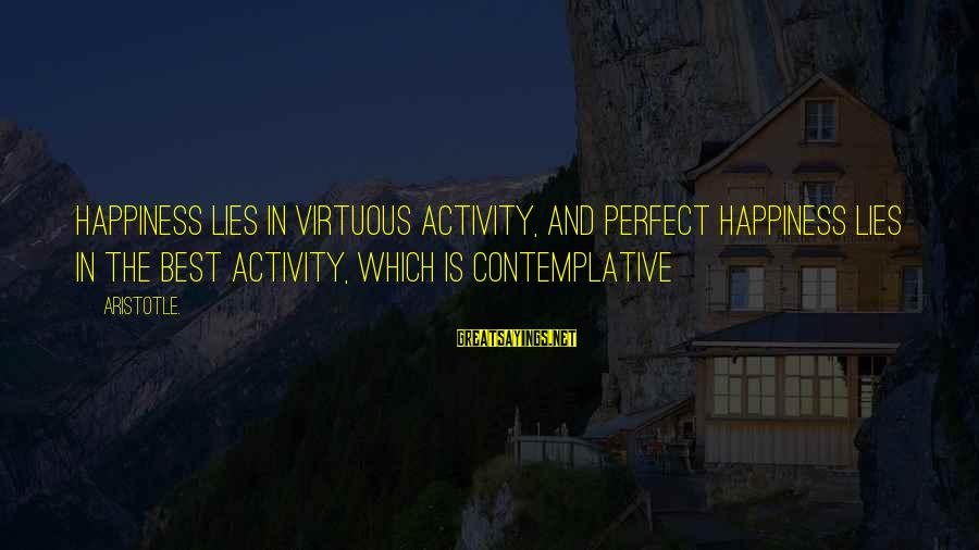 My Happiness Lies In You Sayings By Aristotle.: Happiness lies in virtuous activity, and perfect happiness lies in the best activity, which is