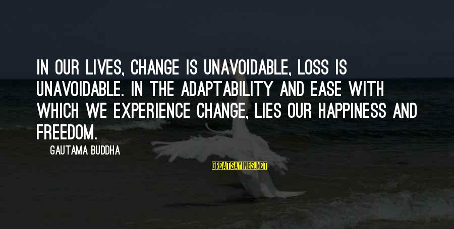 My Happiness Lies In You Sayings By Gautama Buddha: In our lives, change is unavoidable, loss is unavoidable. In the adaptability and ease with