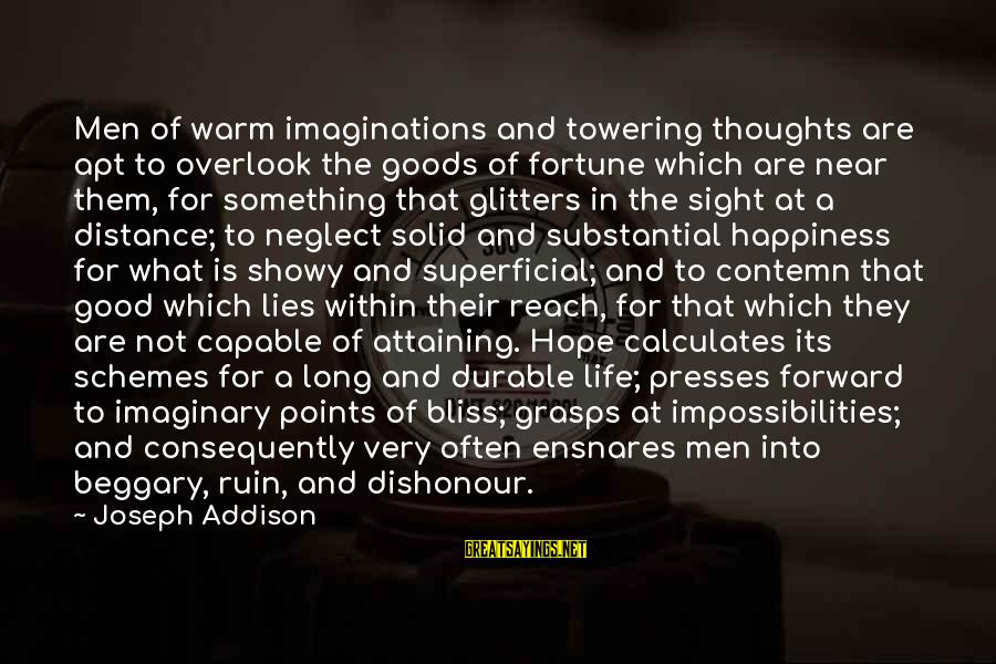 My Happiness Lies In You Sayings By Joseph Addison: Men of warm imaginations and towering thoughts are apt to overlook the goods of fortune