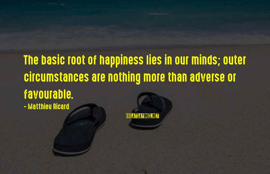 My Happiness Lies In You Sayings By Matthieu Ricard: The basic root of happiness lies in our minds; outer circumstances are nothing more than