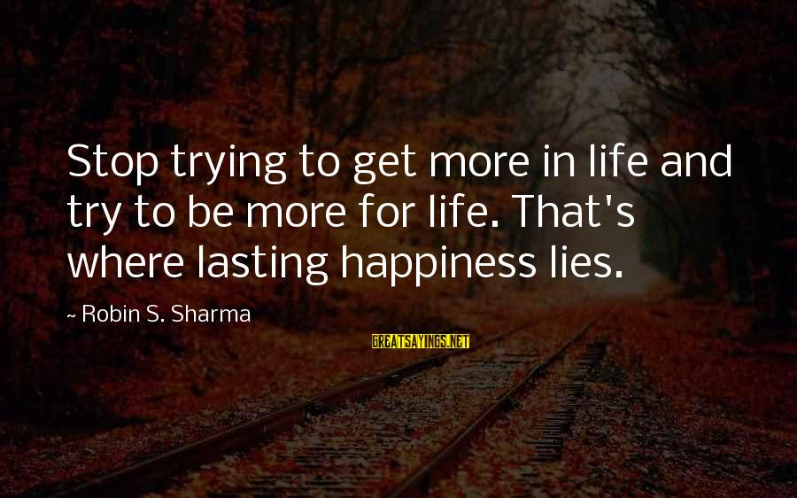 My Happiness Lies In You Sayings By Robin S. Sharma: Stop trying to get more in life and try to be more for life. That's