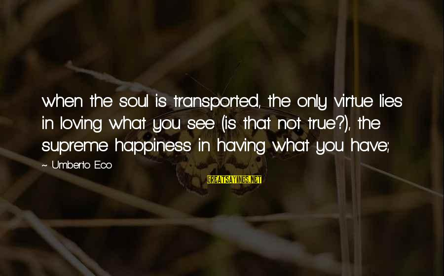 My Happiness Lies In You Sayings By Umberto Eco: when the soul is transported, the only virtue lies in loving what you see (is