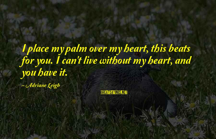 My Heart Beats You Sayings By Adriane Leigh: I place my palm over my heart, this beats for you. I can't live without
