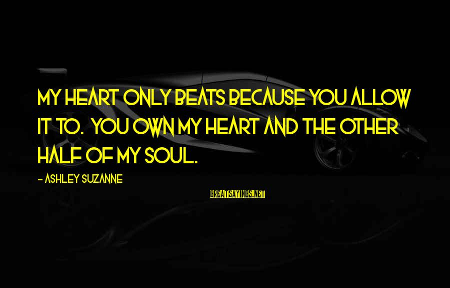 My Heart Beats You Sayings By Ashley Suzanne: My heart only beats because you allow it to. You own my heart and the