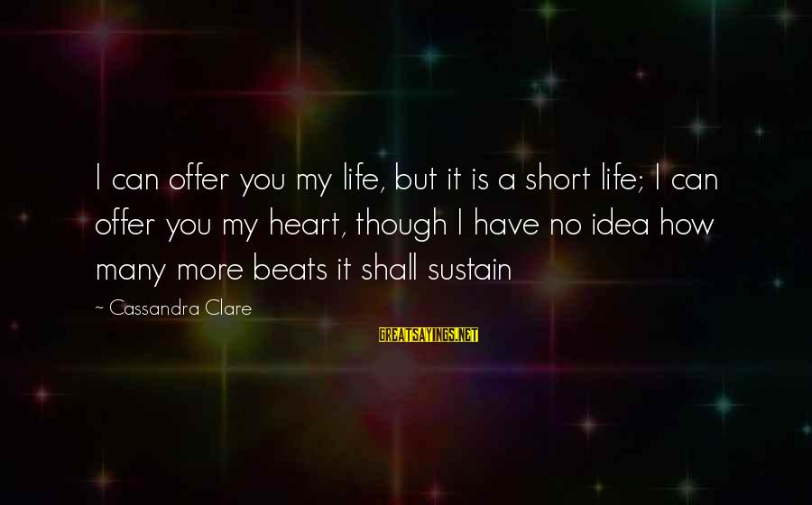 My Heart Beats You Sayings By Cassandra Clare: I can offer you my life, but it is a short life; I can offer