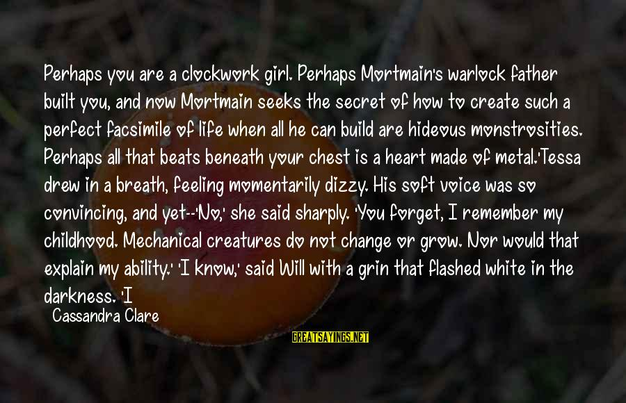My Heart Beats You Sayings By Cassandra Clare: Perhaps you are a clockwork girl. Perhaps Mortmain's warlock father built you, and now Mortmain