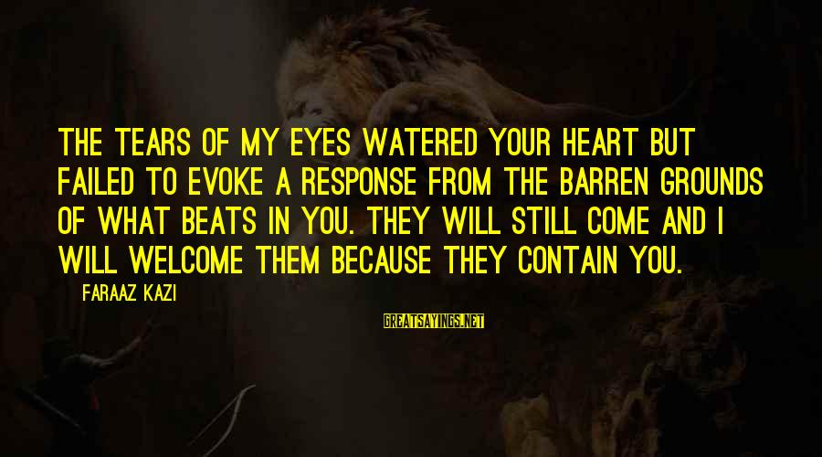 My Heart Beats You Sayings By Faraaz Kazi: The tears of my eyes watered your heart but failed to evoke a response from