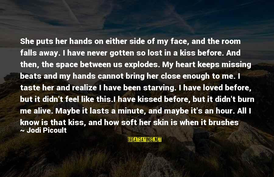 My Heart Beats You Sayings By Jodi Picoult: She puts her hands on either side of my face, and the room falls away.