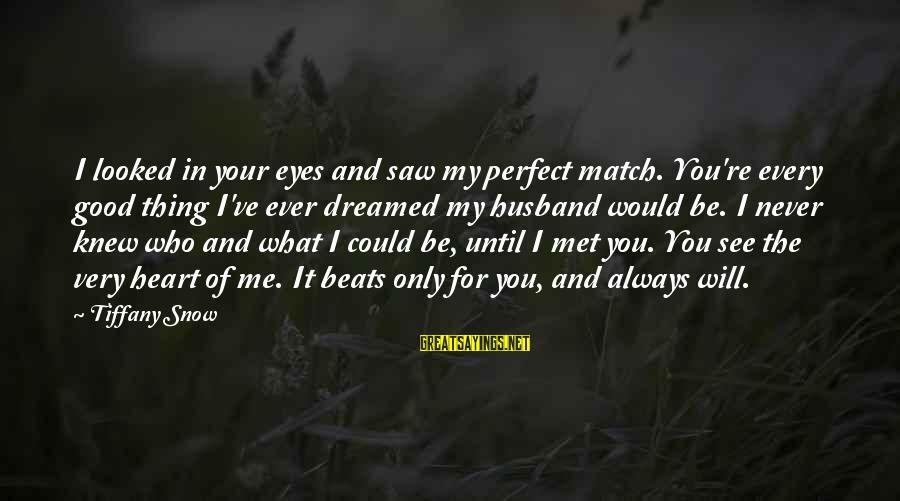 My Heart Beats You Sayings By Tiffany Snow: I looked in your eyes and saw my perfect match. You're every good thing I've